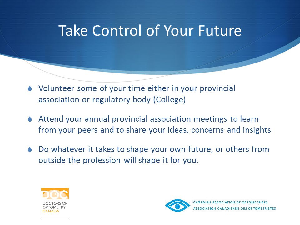 Take Control of Your Future  Volunteer some of your time either in your provincial association or regulatory body (College)  Attend your annual provincial association meetings to learn from your peers and to share your ideas, concerns and insights  Do whatever it takes to shape your own future, or others from outside the profession will shape it for you.