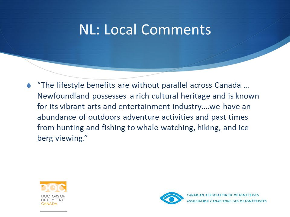 NL: Local Comments  The lifestyle benefits are without parallel across Canada … Newfoundland possesses a rich cultural heritage and is known for its vibrant arts and entertainment industry….we have an abundance of outdoors adventure activities and past times from hunting and fishing to whale watching, hiking, and ice berg viewing.