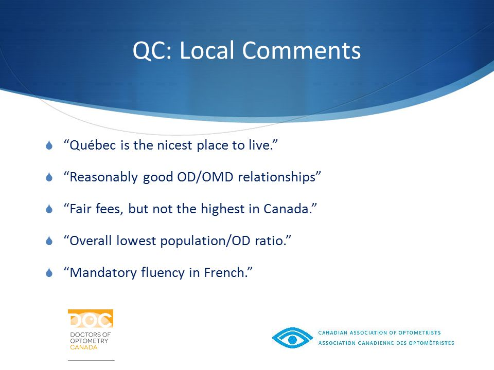 QC: Local Comments  Québec is the nicest place to live.  Reasonably good OD/OMD relationships  Fair fees, but not the highest in Canada.  Overall lowest population/OD ratio.  Mandatory fluency in French.