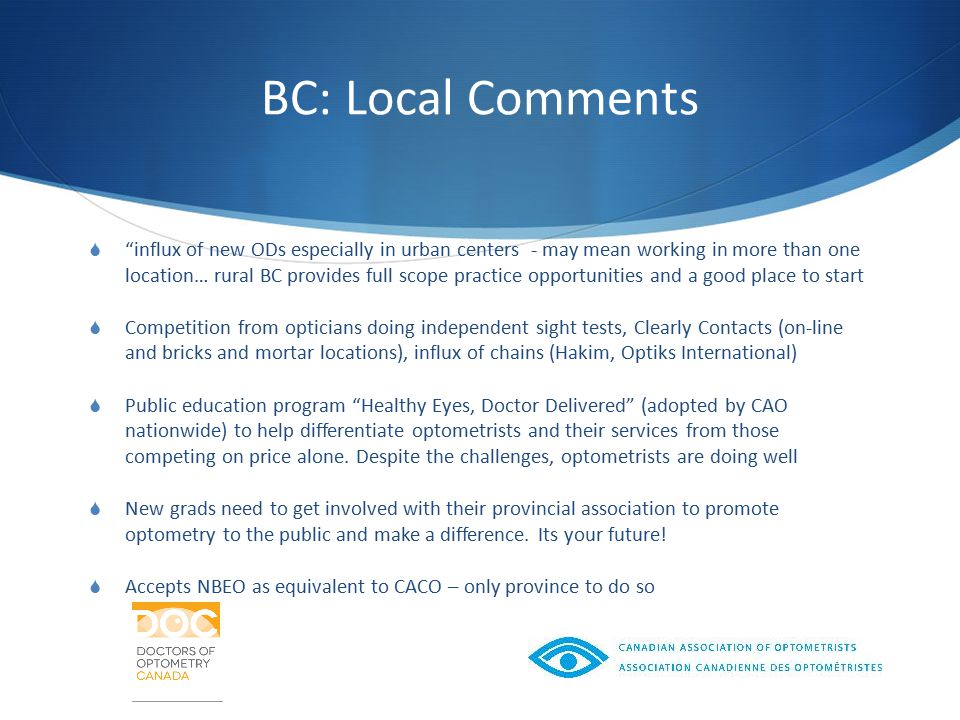 BC: Local Comments  influx of new ODs especially in urban centers - may mean working in more than one location… rural BC provides full scope practice opportunities and a good place to start  Competition from opticians doing independent sight tests, Clearly Contacts (on-line and bricks and mortar locations), influx of chains (Hakim, Optiks International)  Public education program Healthy Eyes, Doctor Delivered (adopted by CAO nationwide) to help differentiate optometrists and their services from those competing on price alone.