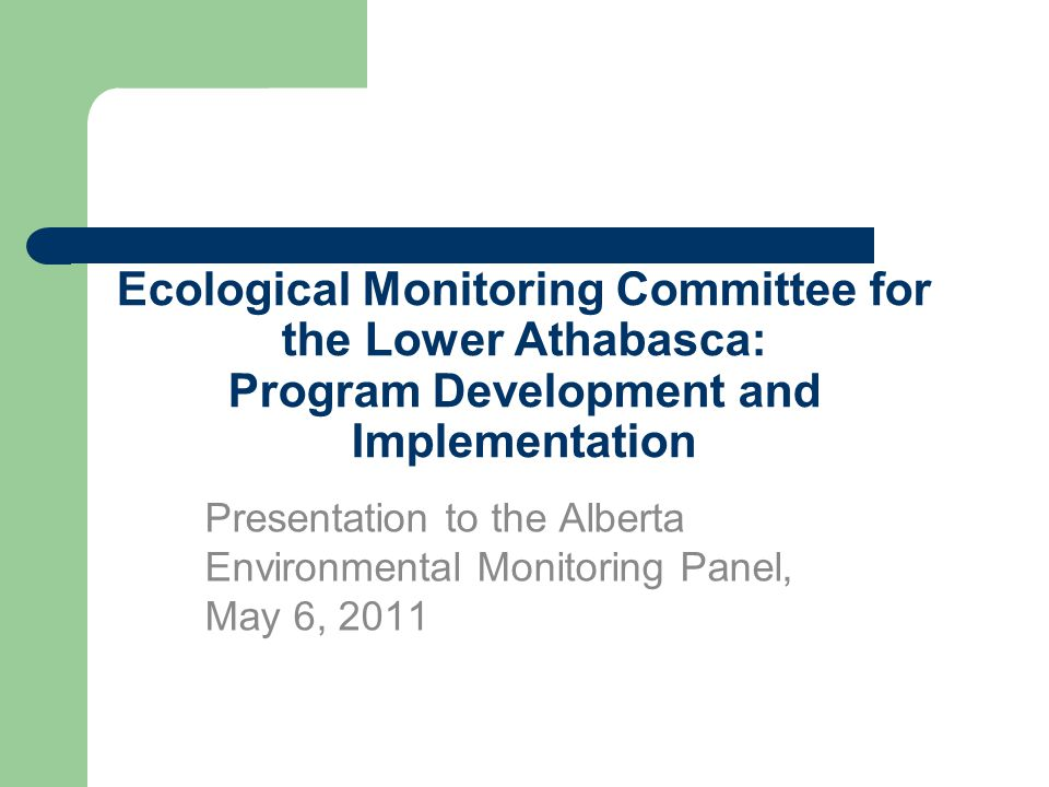 Ecological Monitoring Committee for the Lower Athabasca: Program Development and Implementation Presentation to the Alberta Environmental Monitoring Panel, May 6, 2011