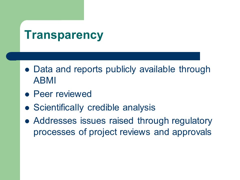 Transparency Data and reports publicly available through ABMI Peer reviewed Scientifically credible analysis Addresses issues raised through regulatory processes of project reviews and approvals