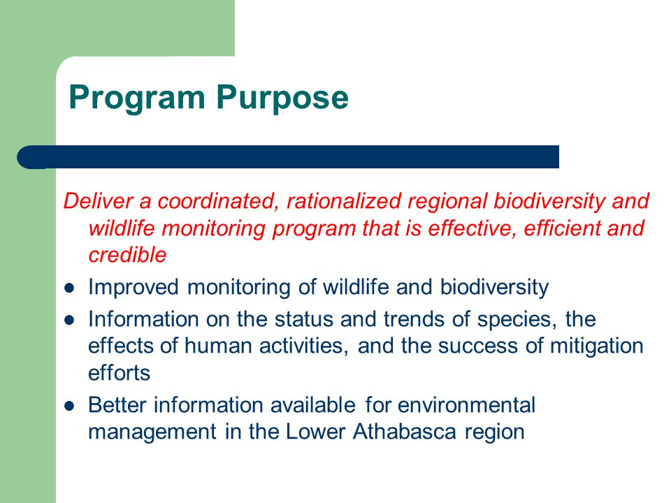 Program Purpose Deliver a coordinated, rationalized regional biodiversity and wildlife monitoring program that is effective, efficient and credible Improved monitoring of wildlife and biodiversity Information on the status and trends of species, the effects of human activities, and the success of mitigation efforts Better information available for environmental management in the Lower Athabasca region