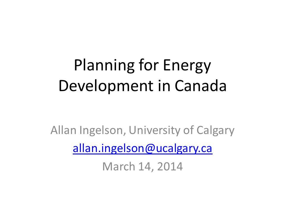 Planning for Energy Development in Canada Allan Ingelson, University of Calgary allan.ingelson@ucalgary.ca March 14, 2014