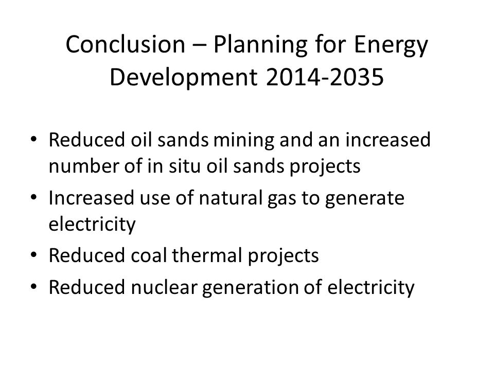 Conclusion – Planning for Energy Development 2014-2035 Reduced oil sands mining and an increased number of in situ oil sands projects Increased use of natural gas to generate electricity Reduced coal thermal projects Reduced nuclear generation of electricity