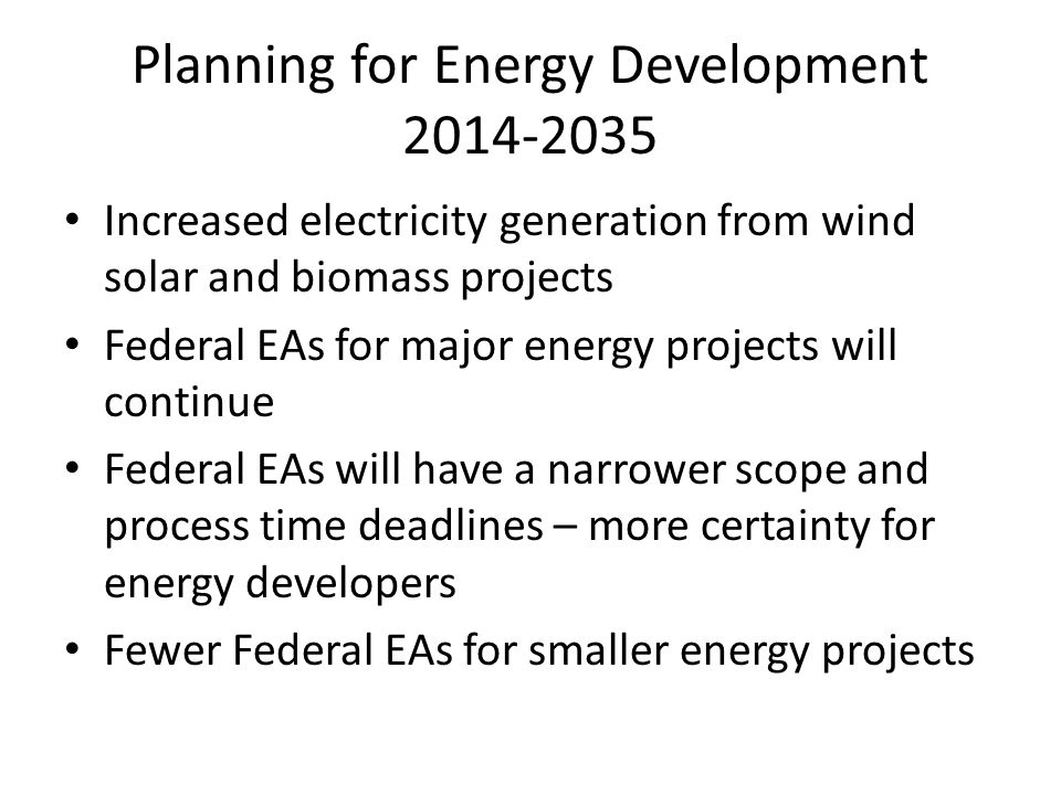 Planning for Energy Development 2014-2035 Increased electricity generation from wind solar and biomass projects Federal EAs for major energy projects will continue Federal EAs will have a narrower scope and process time deadlines – more certainty for energy developers Fewer Federal EAs for smaller energy projects