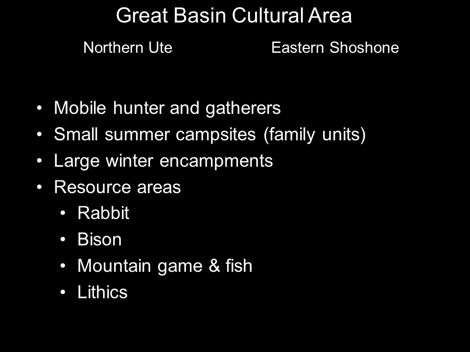 Great Basin Cultural Area Northern Ute Eastern Shoshone Mobile hunter and gatherers Small summer campsites (family units) Large winter encampments Resource areas Rabbit Bison Mountain game & fish Lithics