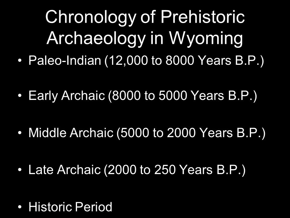 Chronology of Prehistoric Archaeology in Wyoming Paleo-Indian (12,000 to 8000 Years B.P.) Early Archaic (8000 to 5000 Years B.P.) Middle Archaic (5000 to 2000 Years B.P.) Late Archaic (2000 to 250 Years B.P.) Historic Period
