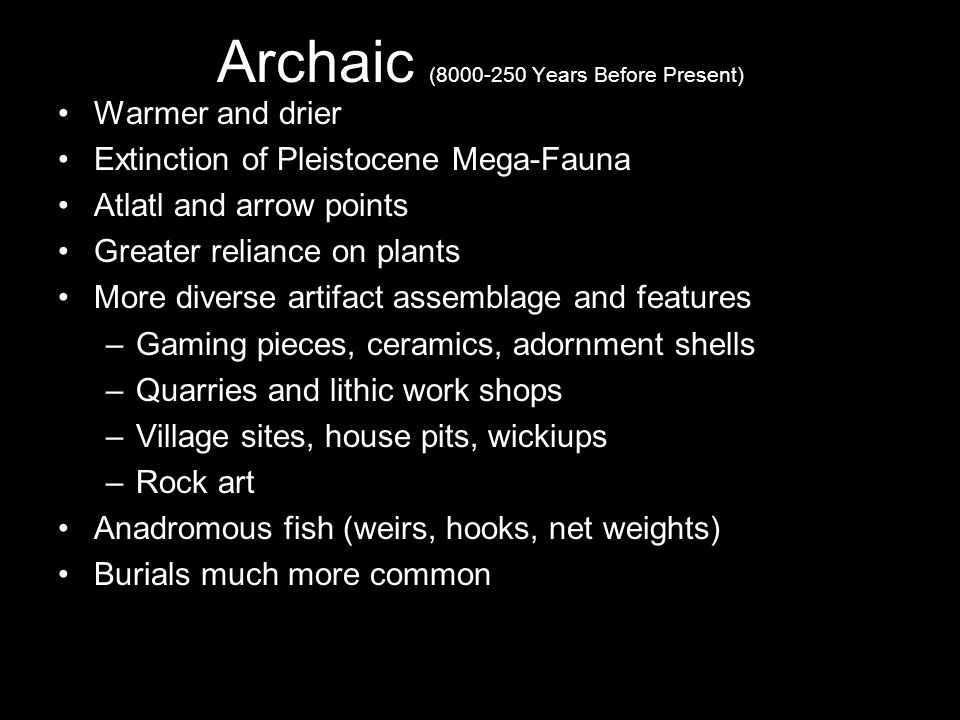 Archaic (8000-250 Years Before Present) Warmer and drier Extinction of Pleistocene Mega-Fauna Atlatl and arrow points Greater reliance on plants More diverse artifact assemblage and features –Gaming pieces, ceramics, adornment shells –Quarries and lithic work shops –Village sites, house pits, wickiups –Rock art Anadromous fish (weirs, hooks, net weights) Burials much more common