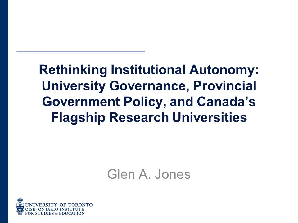 Organization of Presentation Provide a brief introduction to higher education in Canada Describe our study of university governance in major research universities Provide preliminary findings based on three case studies Implications for university governance and university autonomy