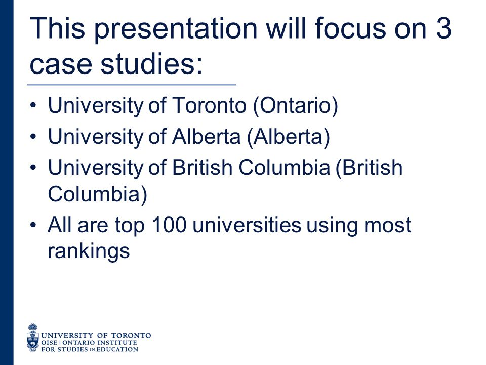 This presentation will focus on 3 case studies: University of Toronto (Ontario) University of Alberta (Alberta) University of British Columbia (British Columbia) All are top 100 universities using most rankings