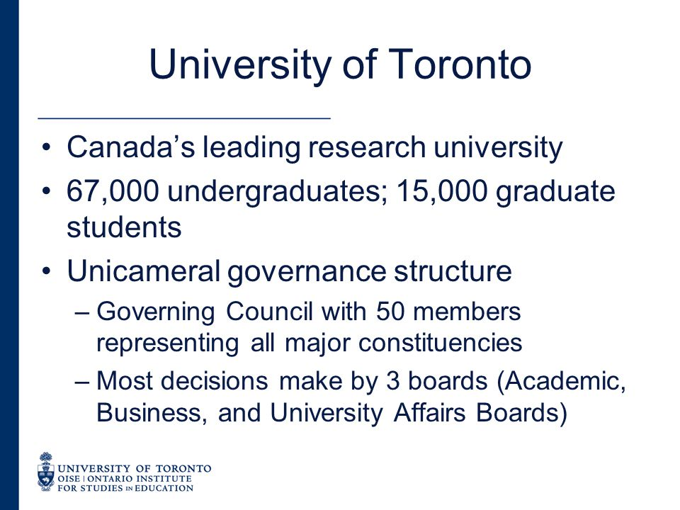 University of Toronto Canada's leading research university 67,000 undergraduates; 15,000 graduate students Unicameral governance structure –Governing Council with 50 members representing all major constituencies –Most decisions make by 3 boards (Academic, Business, and University Affairs Boards)