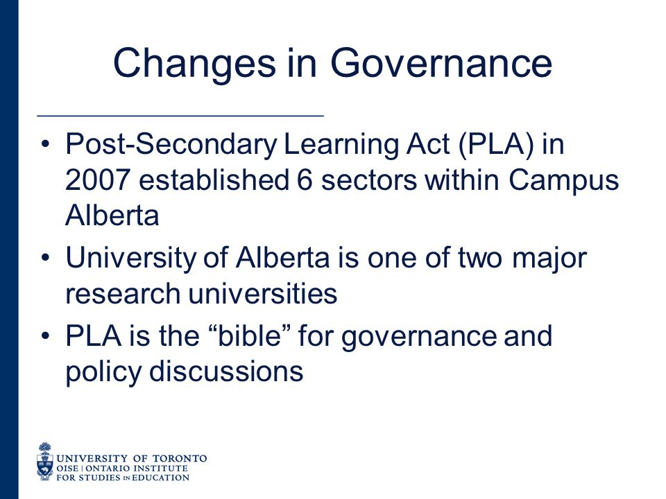 Changes in Governance Post-Secondary Learning Act (PLA) in 2007 established 6 sectors within Campus Alberta University of Alberta is one of two major research universities PLA is the bible for governance and policy discussions