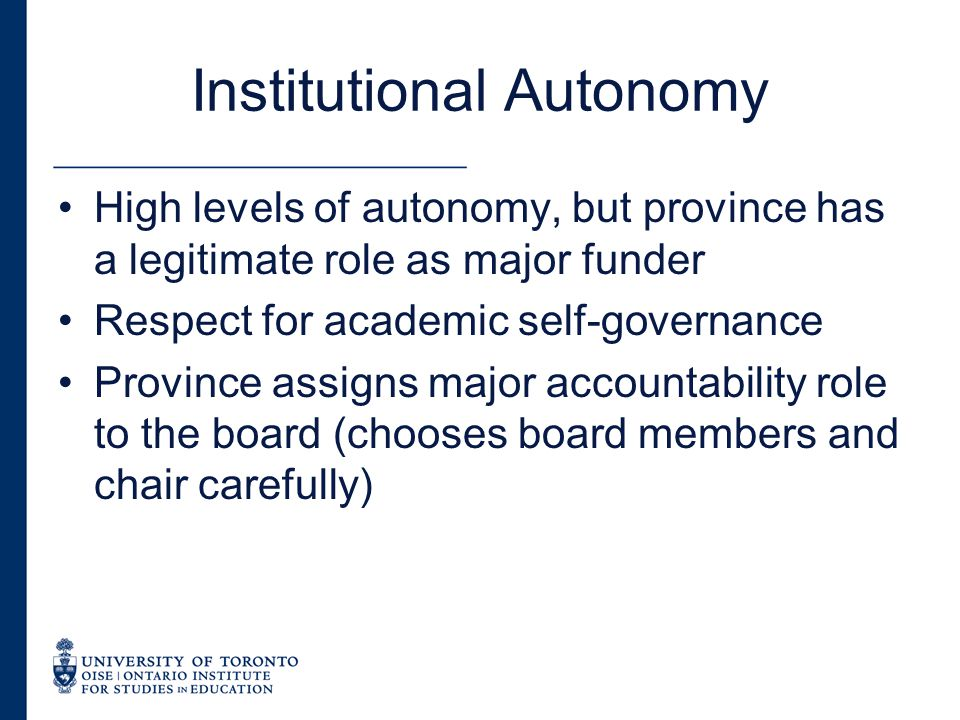 Institutional Autonomy High levels of autonomy, but province has a legitimate role as major funder Respect for academic self-governance Province assigns major accountability role to the board (chooses board members and chair carefully)