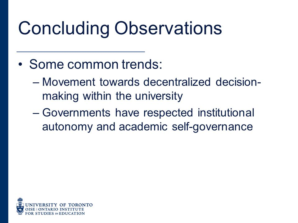 Concluding Observations Some common trends: –Movement towards decentralized decision- making within the university –Governments have respected institutional autonomy and academic self-governance