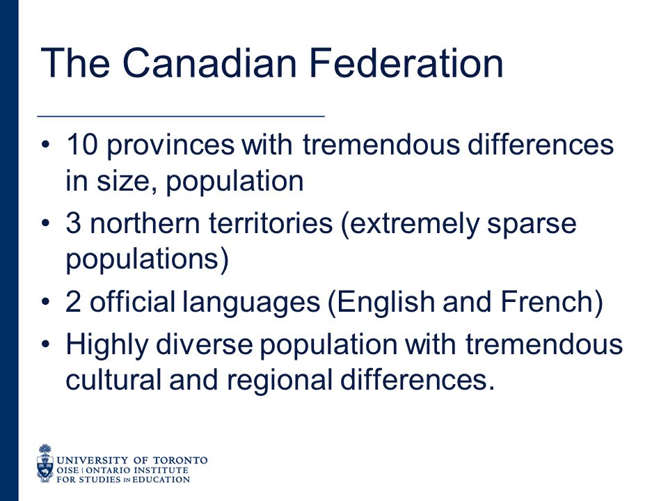 The Canadian Federation 10 provinces with tremendous differences in size, population 3 northern territories (extremely sparse populations) 2 official languages (English and French) Highly diverse population with tremendous cultural and regional differences.