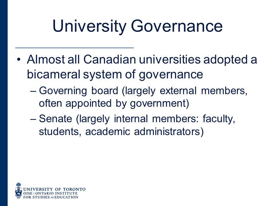 University Governance Almost all Canadian universities adopted a bicameral system of governance –Governing board (largely external members, often appointed by government) –Senate (largely internal members: faculty, students, academic administrators)