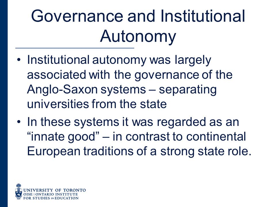 Governance and Institutional Autonomy There have been major reforms to governance in many systems –State stepping back to allow universities to govern themselves –State steering function –Greater university management capacity Anglo-Saxon systems – greater government intervention