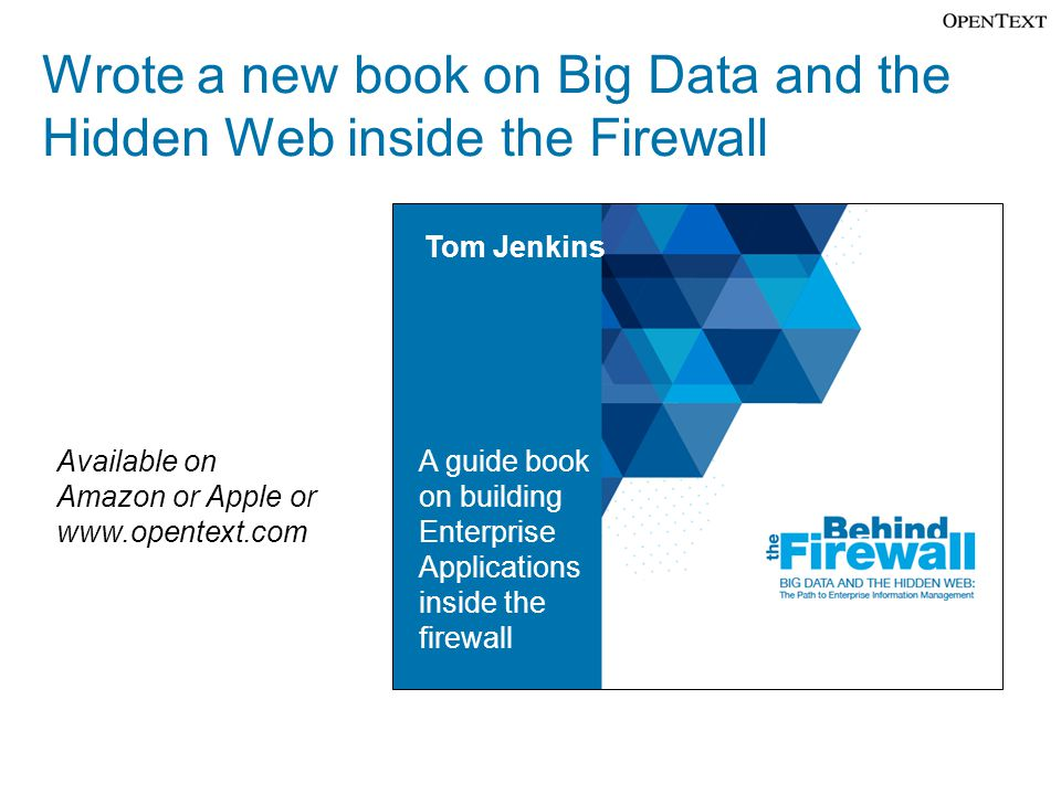 Wrote a new book on Big Data and the Hidden Web inside the Firewall Tom Jenkins A guide book on building Enterprise Applications inside the firewall A