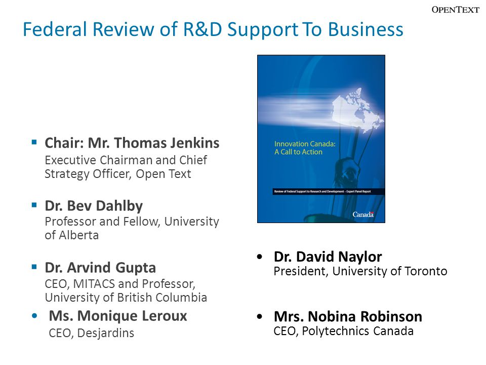 Federal Review of R&D Support To Business  Chair: Mr. Thomas Jenkins Executive Chairman and Chief Strategy Officer, Open Text  Dr. Bev Dahlby Profes