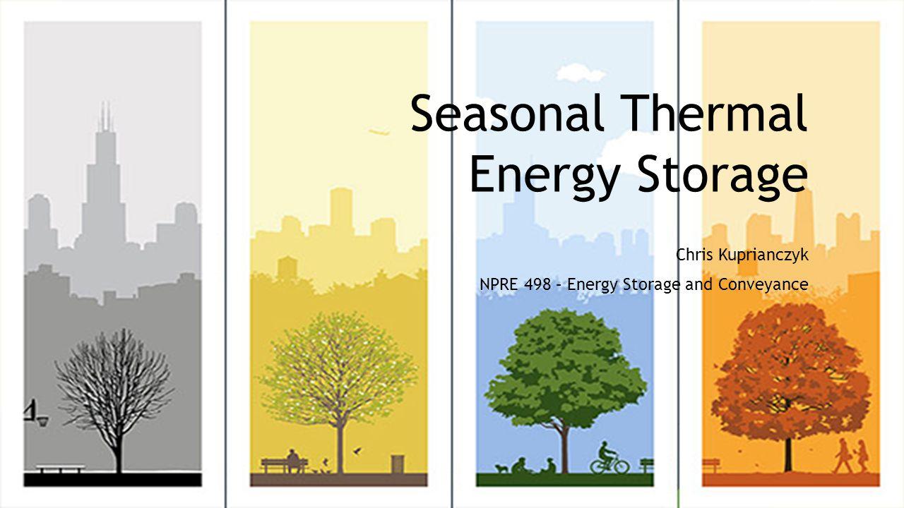 Seasonal Thermal Energy Storage Chris Kuprianczyk NPRE 498 – Energy Storage and Conveyance
