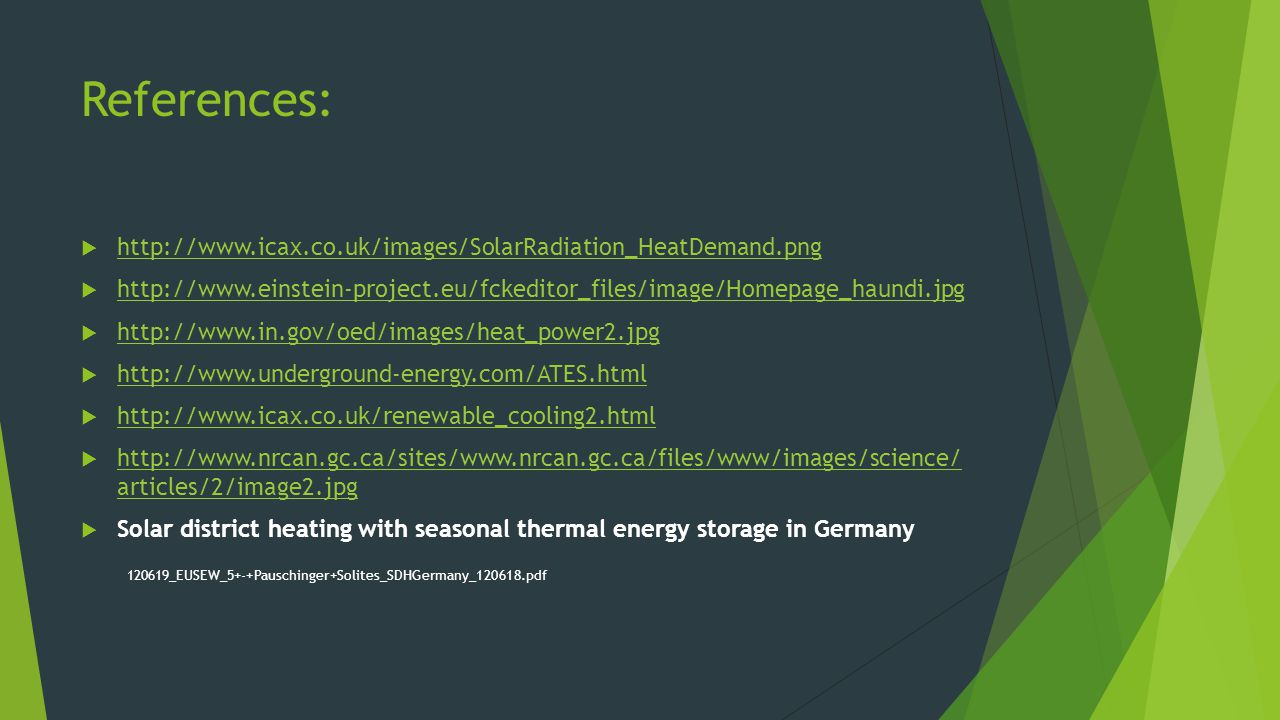 References:  http://www.icax.co.uk/images/SolarRadiation_HeatDemand.png http://www.icax.co.uk/images/SolarRadiation_HeatDemand.png  http://www.einstein-project.eu/fckeditor_files/image/Homepage_haundi.jpg http://www.einstein-project.eu/fckeditor_files/image/Homepage_haundi.jpg  http://www.in.gov/oed/images/heat_power2.jpg http://www.in.gov/oed/images/heat_power2.jpg  http://www.underground-energy.com/ATES.html http://www.underground-energy.com/ATES.html  http://www.icax.co.uk/renewable_cooling2.html http://www.icax.co.uk/renewable_cooling2.html  http://www.nrcan.gc.ca/sites/www.nrcan.gc.ca/files/www/images/science/ articles/2/image2.jpg http://www.nrcan.gc.ca/sites/www.nrcan.gc.ca/files/www/images/science/ articles/2/image2.jpg  Solar district heating with seasonal thermal energy storage in Germany 120619_EUSEW_5+-+Pauschinger+Solites_SDHGermany_120618.pdf