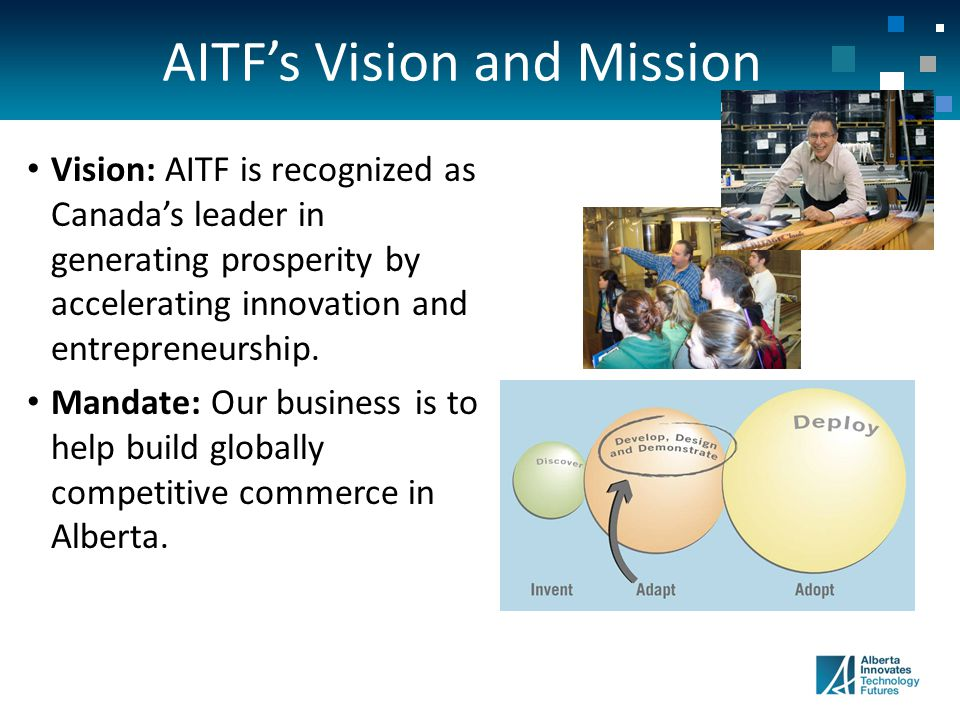 AITF's Vision and Mission Vision: AITF is recognized as Canada's leader in generating prosperity by accelerating innovation and entrepreneurship.