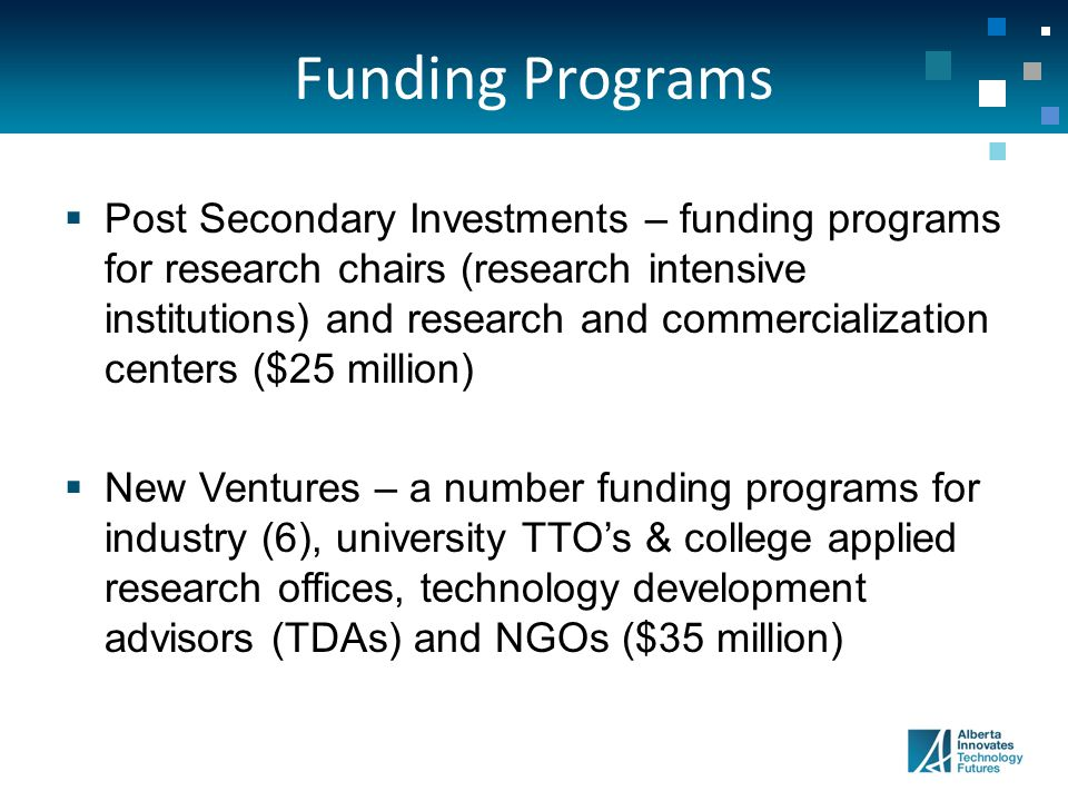 Funding Programs  Post Secondary Investments – funding programs for research chairs (research intensive institutions) and research and commercialization centers ($25 million)  New Ventures – a number funding programs for industry (6), university TTO's & college applied research offices, technology development advisors (TDAs) and NGOs ($35 million)