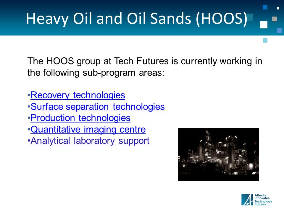 Heavy Oil and Oil Sands (HOOS) The HOOS group at Tech Futures is currently working in the following sub-program areas: Recovery technologies Surface separation technologies Production technologies Quantitative imaging centre Analytical laboratory support