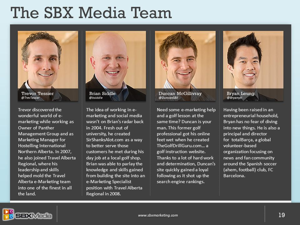 The SBX Media Team www.sbxmarketing.com 19 Trevor Tessier @TrevTessier Brian Siddle @bsiddle Duncan McGillivray @DuncanSBX Bryan Leung @Bryanytl Trevor discovered the wonderful world of e- marketing while working as Owner of Panther Management Group and as Marketing Manager for Hostelling International Northern Alberta.