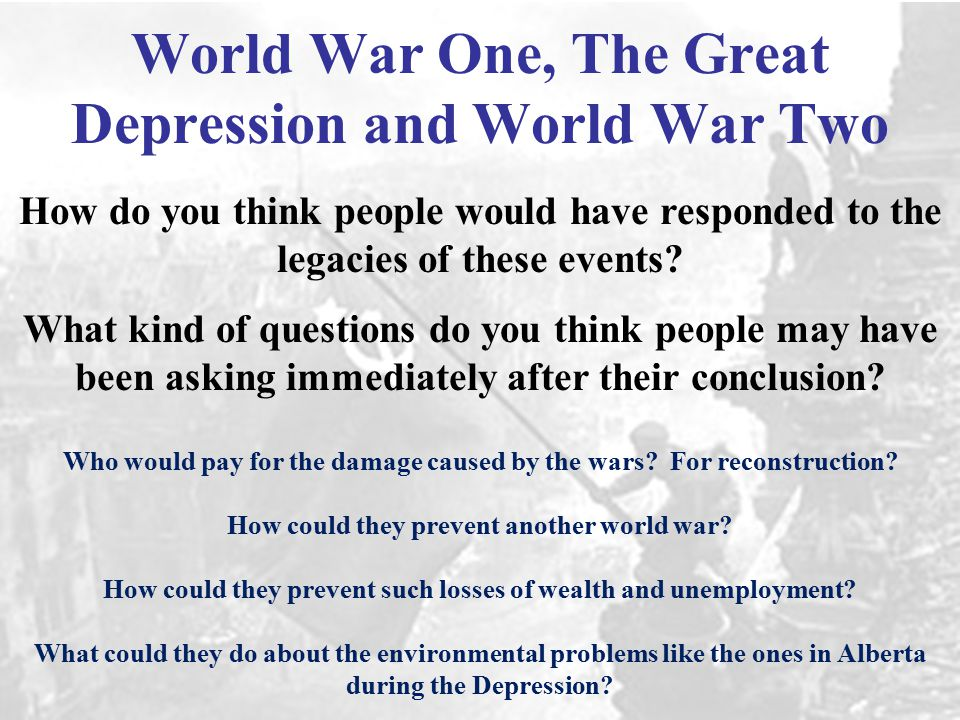 World War One, The Great Depression and World War Two How do you think people would have responded to the legacies of these events.