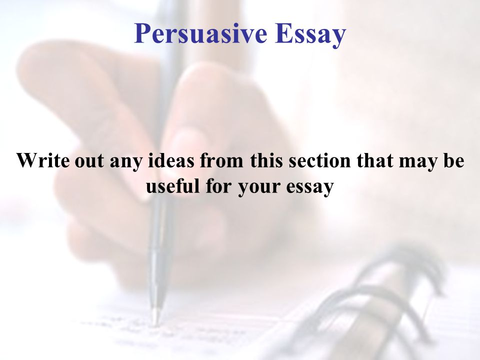 Persuasive Essay Write out any ideas from this section that may be useful for your essay