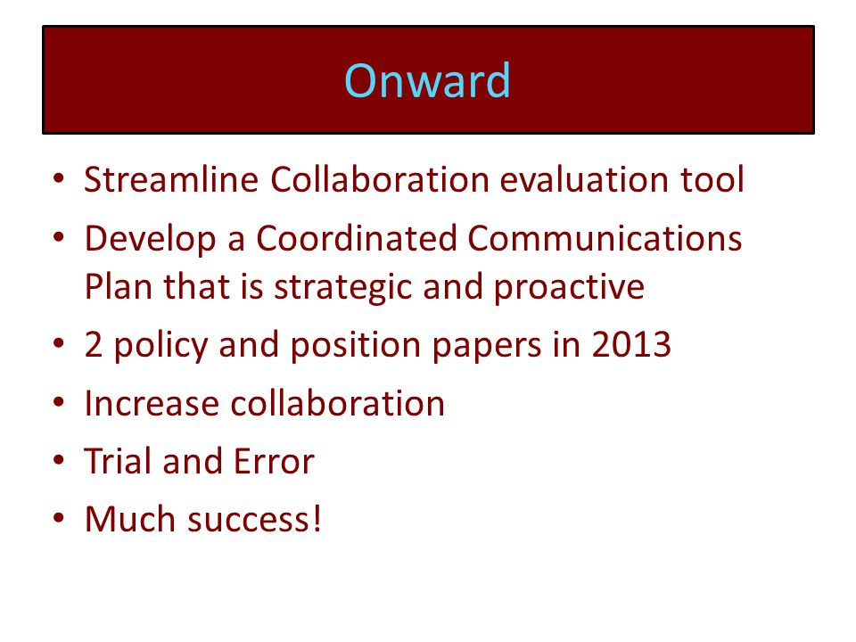 Onward Streamline Collaboration evaluation tool Develop a Coordinated Communications Plan that is strategic and proactive 2 policy and position papers in 2013 Increase collaboration Trial and Error Much success!
