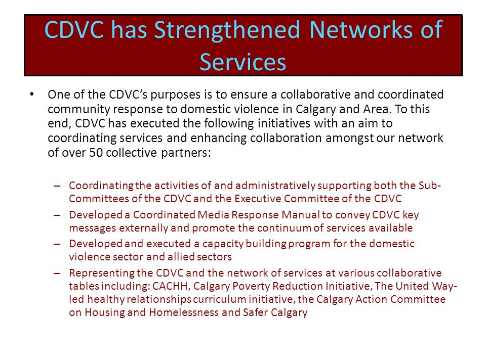 CDVC has Strengthened Networks of Services One of the CDVC's purposes is to ensure a collaborative and coordinated community response to domestic violence in Calgary and Area.