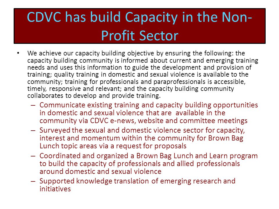 CDVC has build Capacity in the Non- Profit Sector We achieve our capacity building objective by ensuring the following: the capacity building community is informed about current and emerging training needs and uses this information to guide the development and provision of training; quality training in domestic and sexual violence is available to the community; training for professionals and paraprofessionals is accessible, timely, responsive and relevant; and the capacity building community collaborates to develop and provide training.