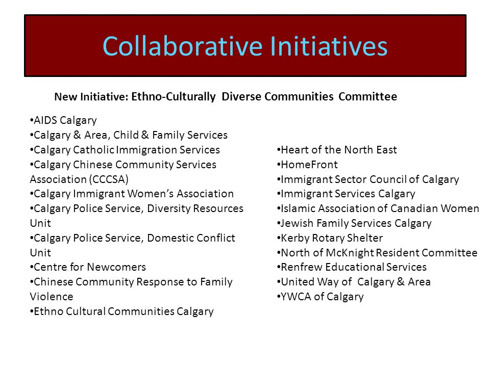 Collaborative Initiatives New Initiative: Ethno-Culturally Diverse Communities Committee AIDS Calgary Calgary & Area, Child & Family Services Calgary Catholic Immigration Services Calgary Chinese Community Services Association (CCCSA) Calgary Immigrant Women's Association Calgary Police Service, Diversity Resources Unit Calgary Police Service, Domestic Conflict Unit Centre for Newcomers Chinese Community Response to Family Violence Ethno Cultural Communities Calgary Heart of the North East HomeFront Immigrant Sector Council of Calgary Immigrant Services Calgary Islamic Association of Canadian Women Jewish Family Services Calgary Kerby Rotary Shelter North of McKnight Resident Committee Renfrew Educational Services United Way of Calgary & Area YWCA of Calgary