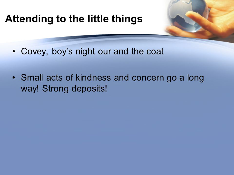 Attending to the little things Covey, boy's night our and the coat Small acts of kindness and concern go a long way.