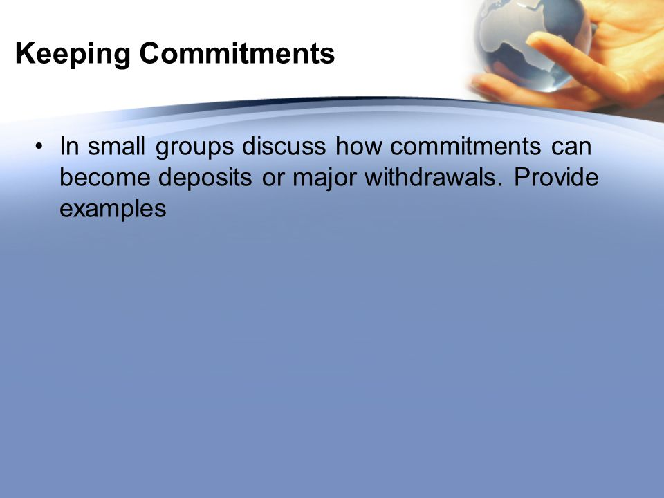 Keeping Commitments In small groups discuss how commitments can become deposits or major withdrawals.