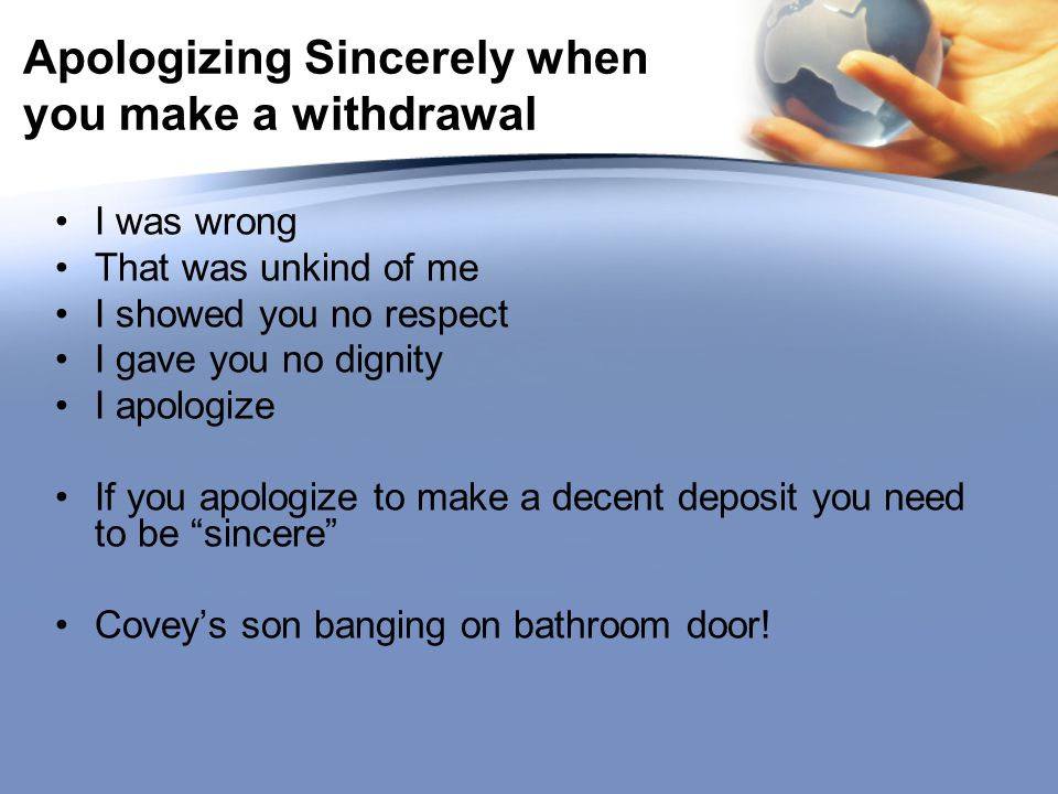 Apologizing Sincerely when you make a withdrawal I was wrong That was unkind of me I showed you no respect I gave you no dignity I apologize If you apologize to make a decent deposit you need to be sincere Covey's son banging on bathroom door!