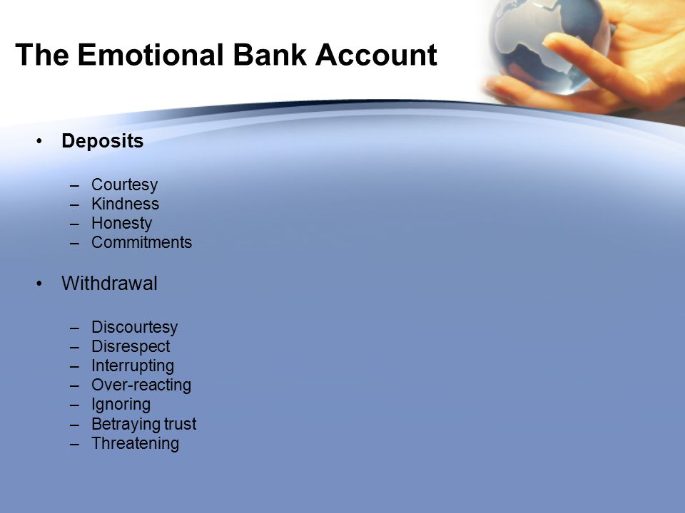 The Emotional Bank Account Deposits –Courtesy –Kindness –Honesty –Commitments Withdrawal –Discourtesy –Disrespect –Interrupting –Over-reacting –Ignoring –Betraying trust –Threatening