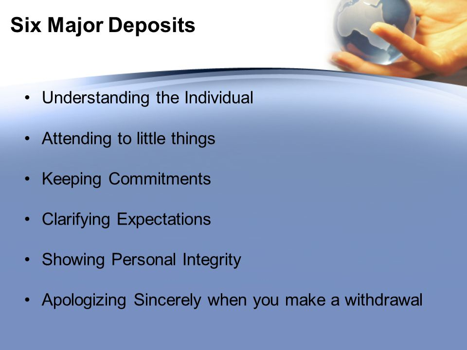 Six Major Deposits Understanding the Individual Attending to little things Keeping Commitments Clarifying Expectations Showing Personal Integrity Apologizing Sincerely when you make a withdrawal