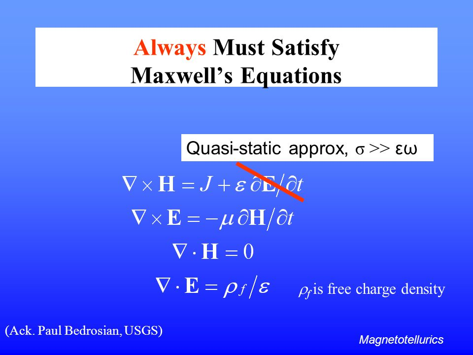 Always Must Satisfy Maxwell's Equations Quasi-static approx, σ >> εω Magnetotellurics (Ack. Paul Bedrosian, USGS)  f is free charge density
