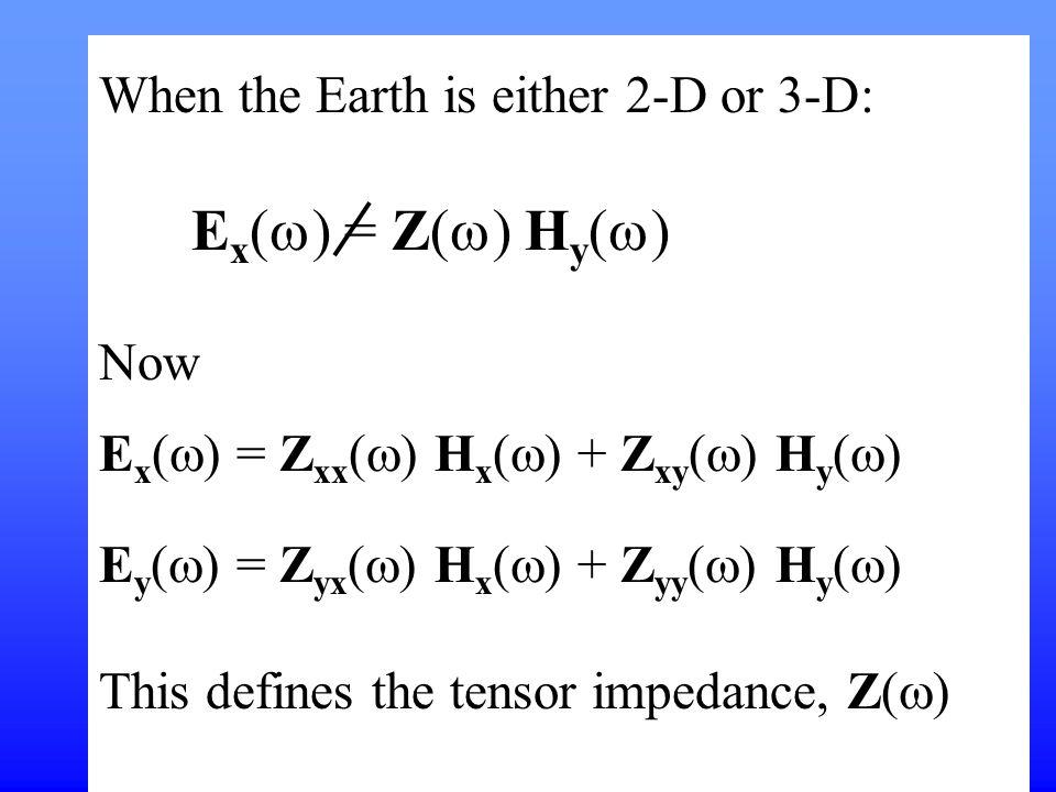 When the Earth is either 2-D or 3-D: E x (  ) = Z(  ) H y (  ) Now E x (  ) = Z xx (  ) H x (  ) + Z xy (  ) H y (  ) E y (  ) = Z yx (  ) H