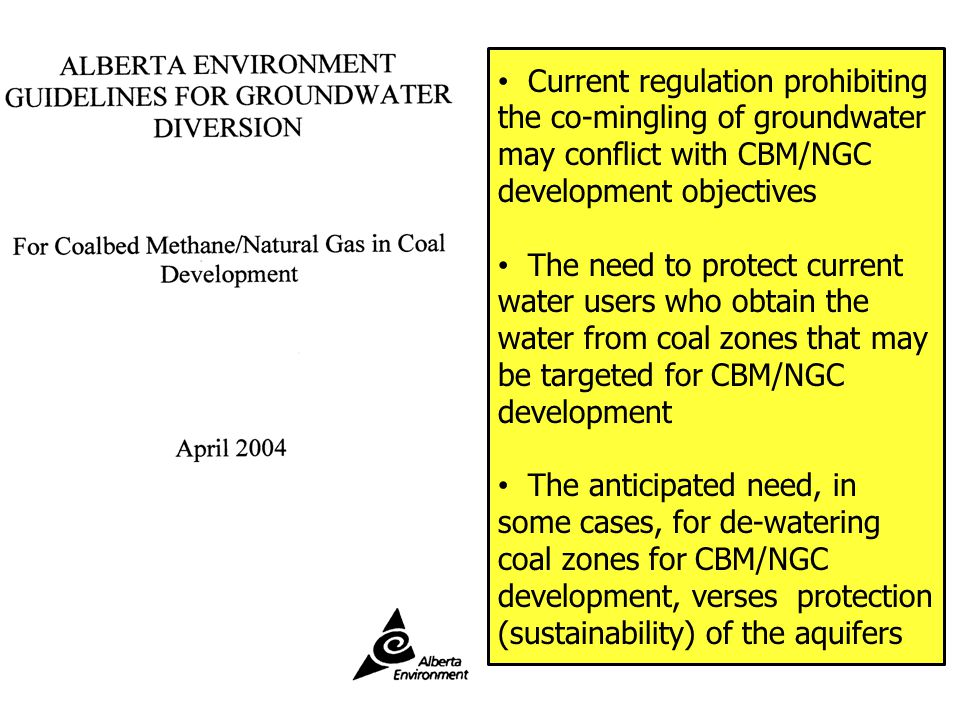 Current regulation prohibiting the co-mingling of groundwater may conflict with CBM/NGC development objectives The need to protect current water users who obtain the water from coal zones that may be targeted for CBM/NGC development The anticipated need, in some cases, for de-watering coal zones for CBM/NGC development, verses protection (sustainability) of the aquifers