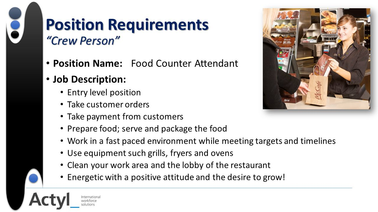 Position Requirements Crew Person Position Name:Food Counter Attendant Job Description: Entry level position Take customer orders Take payment from customers Prepare food; serve and package the food Work in a fast paced environment while meeting targets and timelines Use equipment such grills, fryers and ovens Clean your work area and the lobby of the restaurant Energetic with a positive attitude and the desire to grow!
