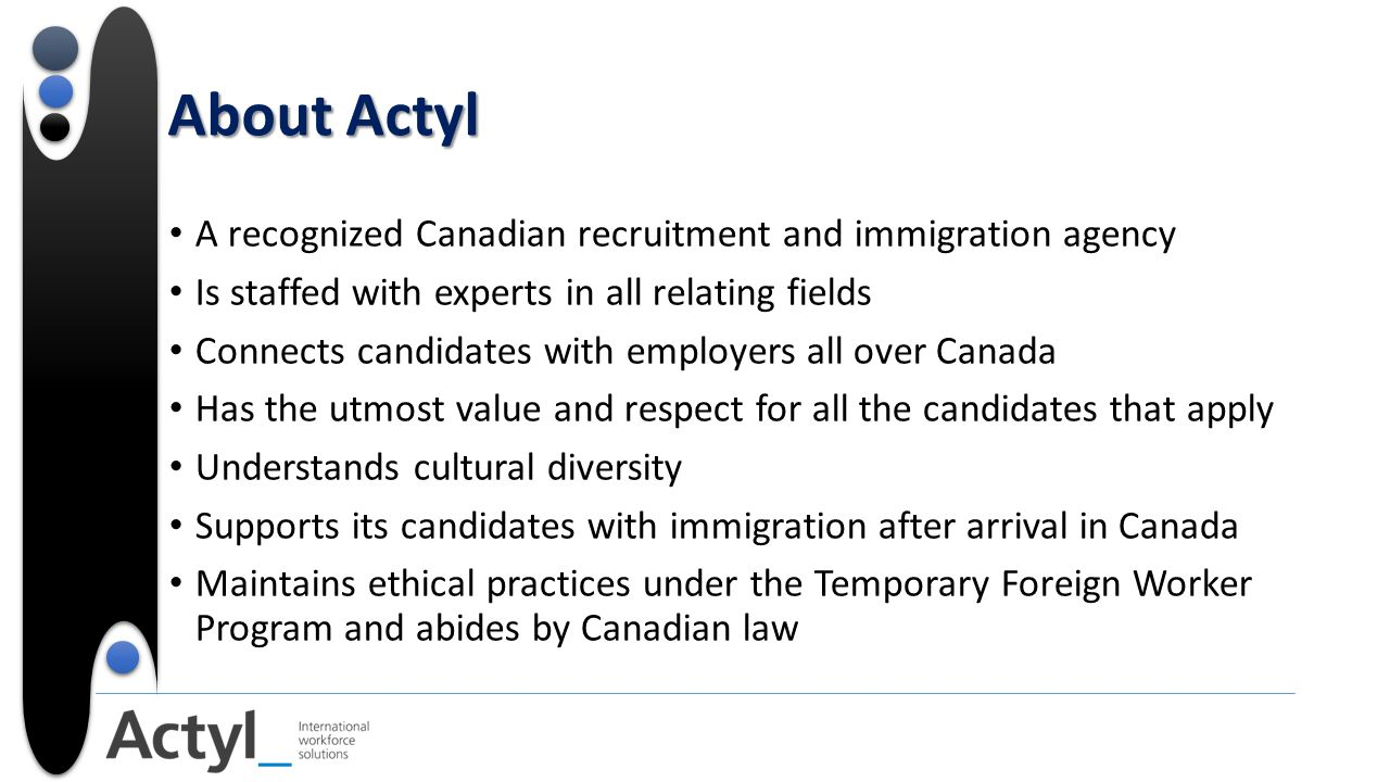 About Actyl A recognized Canadian recruitment and immigration agency Is staffed with experts in all relating fields Connects candidates with employers all over Canada Has the utmost value and respect for all the candidates that apply Understands cultural diversity Supports its candidates with immigration after arrival in Canada Maintains ethical practices under the Temporary Foreign Worker Program and abides by Canadian law