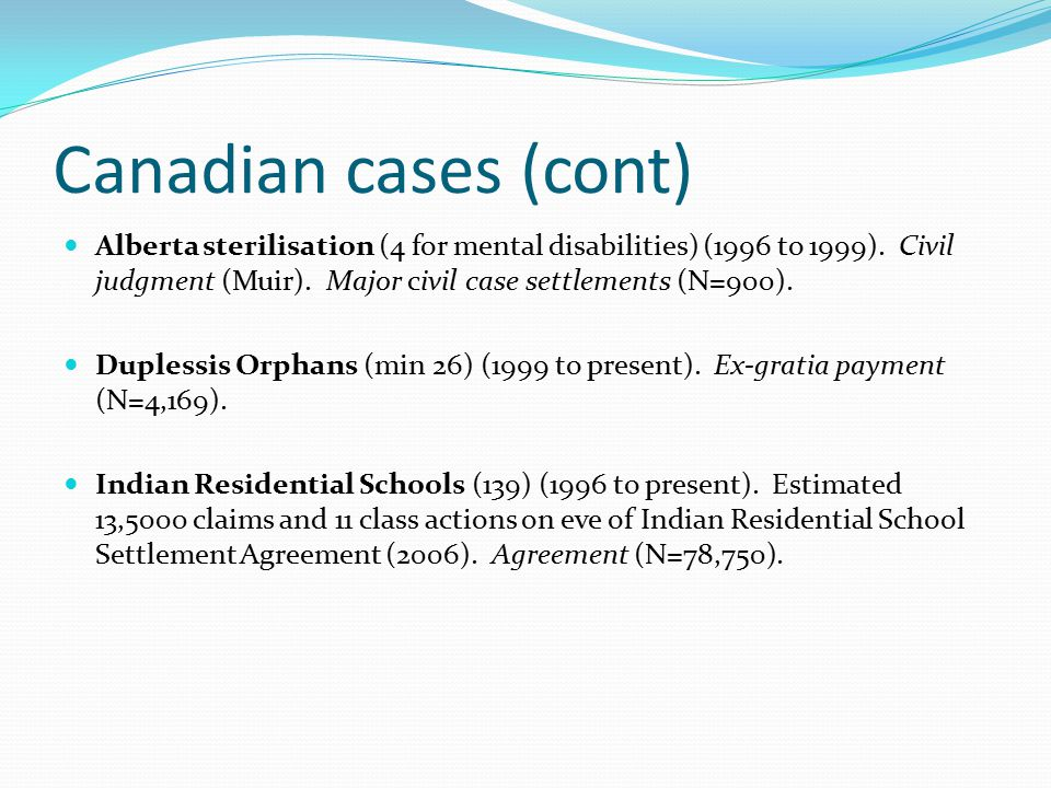 Canadian cases (cont) Alberta sterilisation (4 for mental disabilities) (1996 to 1999). Civil judgment (Muir). Major civil case settlements (N=900). D