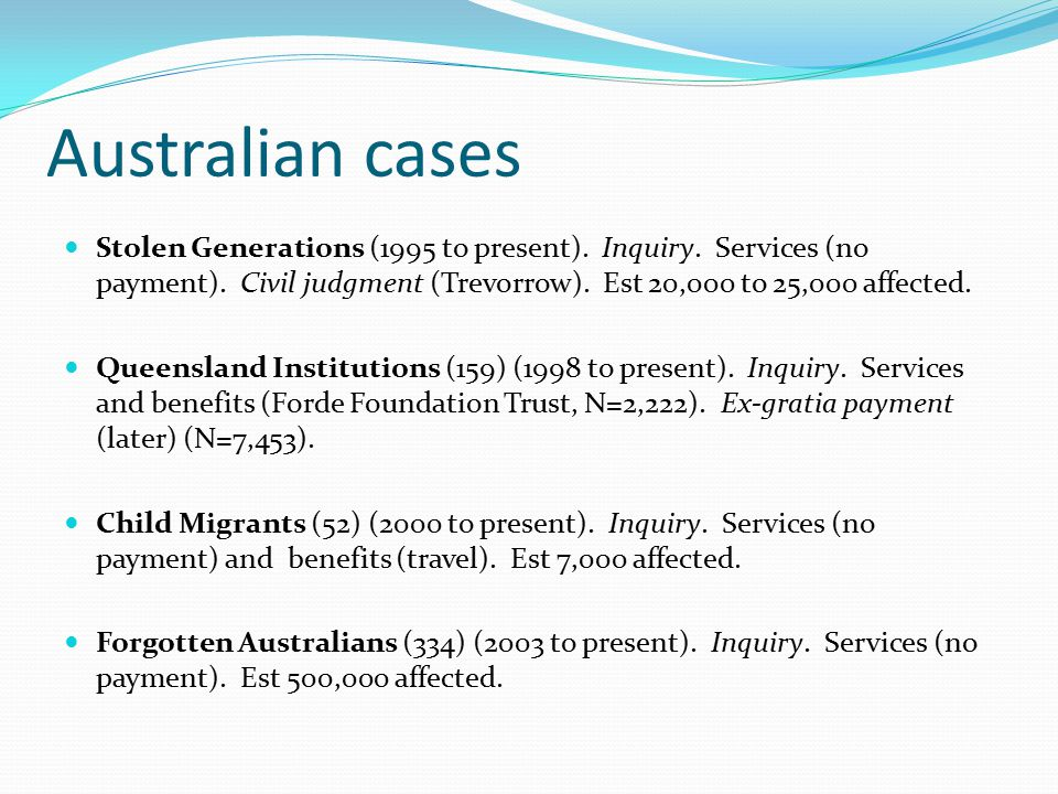 Australian cases Stolen Generations (1995 to present). Inquiry. Services (no payment). Civil judgment (Trevorrow). Est 20,000 to 25,000 affected. Quee