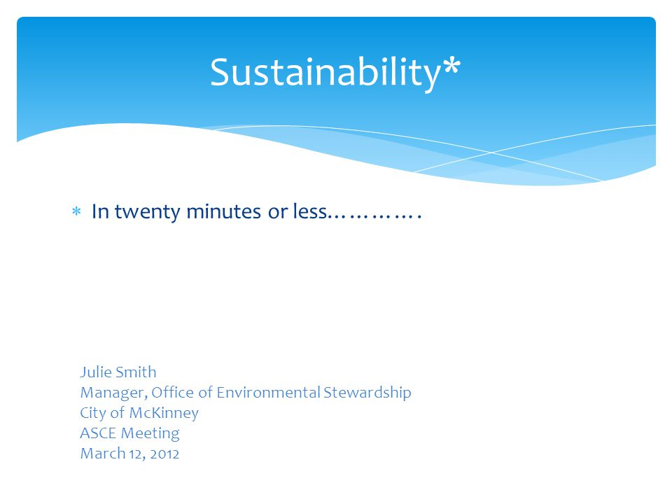  In twenty minutes or less…………. Sustainability* Julie Smith Manager, Office of Environmental Stewardship City of McKinney ASCE Meeting March 12, 2012