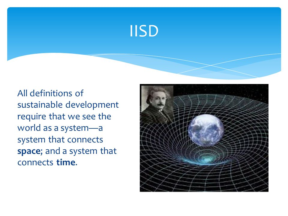 All definitions of sustainable development require that we see the world as a system—a system that connects space; and a system that connects time. II